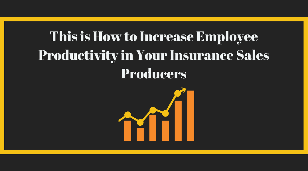 This is How to Increase Employee Productivity in your Insurance Sales Producers
